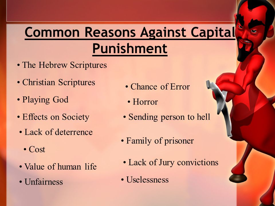Common Reasons Against Capital Punishment The Hebrew Scriptures Christian Scriptures Playing God Effects on Society Lack of deterrence Cost Value of human life Unfairness Chance of Error Horror Sending person to hell Family of prisoner Lack of Jury convictions Uselessness