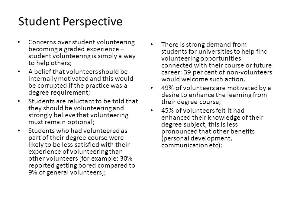 Concerns over student volunteering becoming a graded experience – student volunteering is simply a way to help others; A belief that volunteers should be internally motivated and this would be corrupted if the practice was a degree requirement; Students are reluctant to be told that they should be volunteering and strongly believe that volunteering must remain optional; Students who had volunteered as part of their degree course were likely to be less satisfied with their experience of volunteering than other volunteers [for example: 30% reported getting bored compared to 9% of general volunteers]; There is strong demand from students for universities to help find volunteering opportunities connected with their course or future career: 39 per cent of non-volunteers would welcome such action.