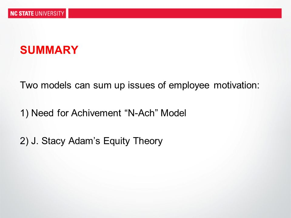 SUMMARY Two models can sum up issues of employee motivation: 1) Need for Achivement N-Ach Model 2) J.