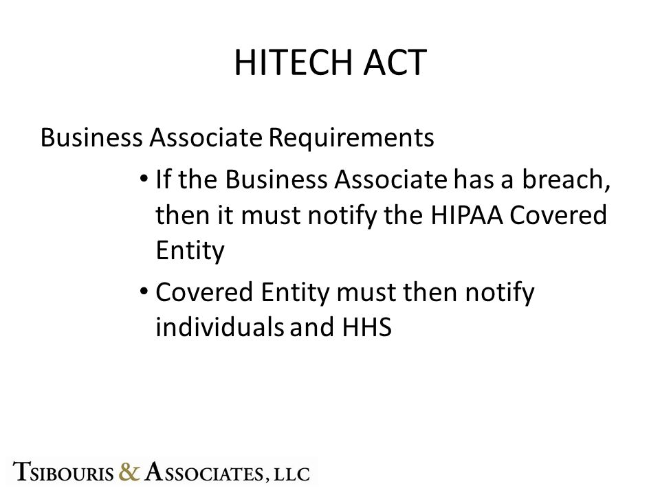 HITECH ACT Business Associate Requirements If the Business Associate has a breach, then it must notify the HIPAA Covered Entity Covered Entity must then notify individuals and HHS