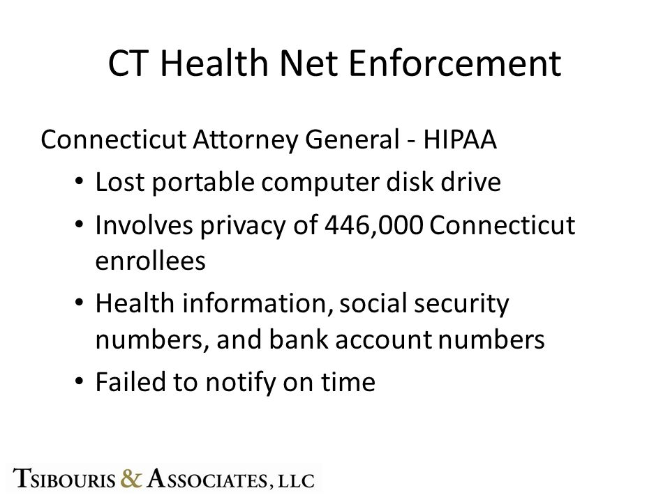 CT Health Net Enforcement Connecticut Attorney General - HIPAA Lost portable computer disk drive Involves privacy of 446,000 Connecticut enrollees Health information, social security numbers, and bank account numbers Failed to notify on time