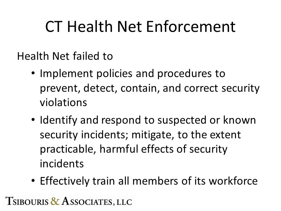 CT Health Net Enforcement Health Net failed to Implement policies and procedures to prevent, detect, contain, and correct security violations Identify and respond to suspected or known security incidents; mitigate, to the extent practicable, harmful effects of security incidents Effectively train all members of its workforce
