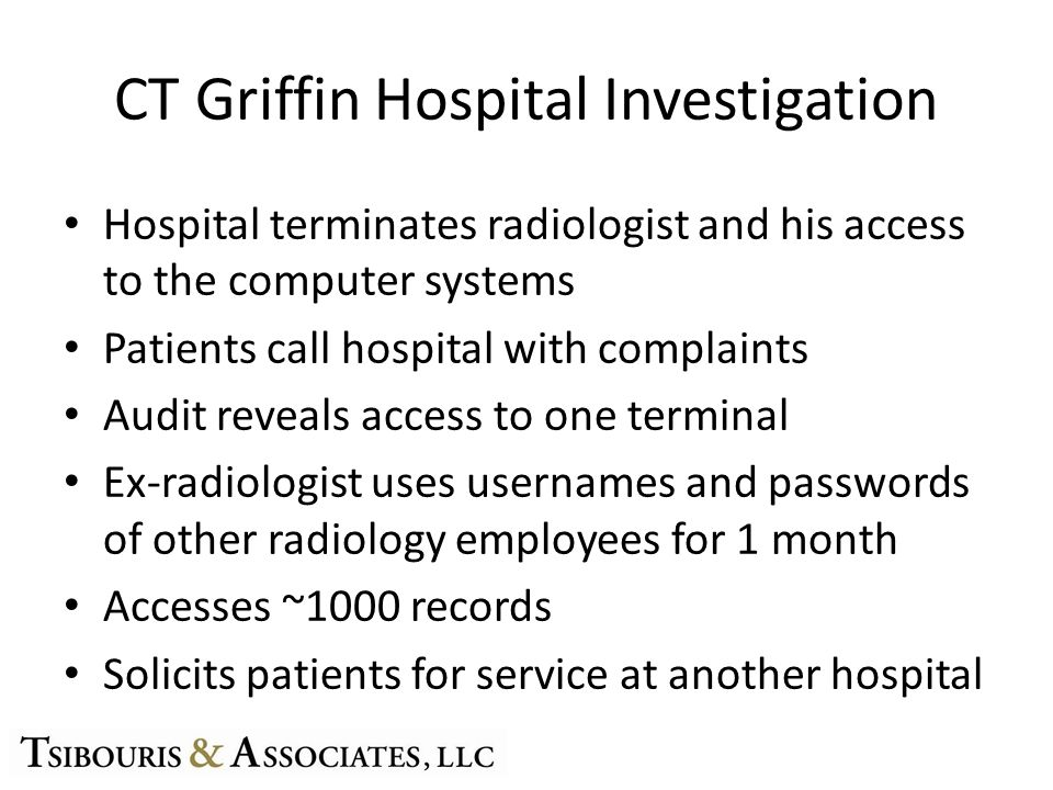 CT Griffin Hospital Investigation Hospital terminates radiologist and his access to the computer systems Patients call hospital with complaints Audit reveals access to one terminal Ex-radiologist uses usernames and passwords of other radiology employees for 1 month Accesses ~1000 records Solicits patients for service at another hospital