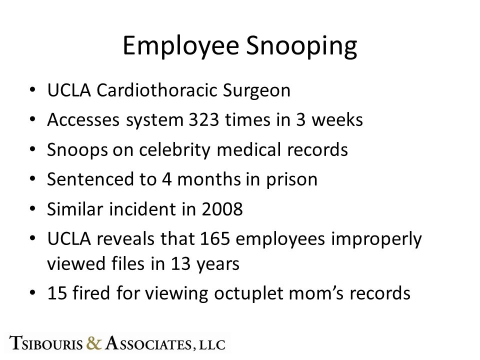 Employee Snooping UCLA Cardiothoracic Surgeon Accesses system 323 times in 3 weeks Snoops on celebrity medical records Sentenced to 4 months in prison Similar incident in 2008 UCLA reveals that 165 employees improperly viewed files in 13 years 15 fired for viewing octuplet moms records