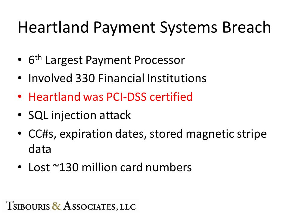 Heartland Payment Systems Breach 6 th Largest Payment Processor Involved 330 Financial Institutions Heartland was PCI-DSS certified SQL injection attack CC#s, expiration dates, stored magnetic stripe data Lost ~130 million card numbers