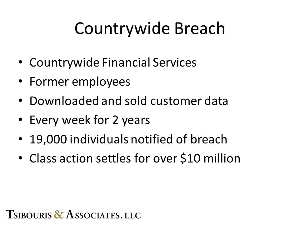 Countrywide Breach Countrywide Financial Services Former employees Downloaded and sold customer data Every week for 2 years 19,000 individuals notified of breach Class action settles for over $10 million
