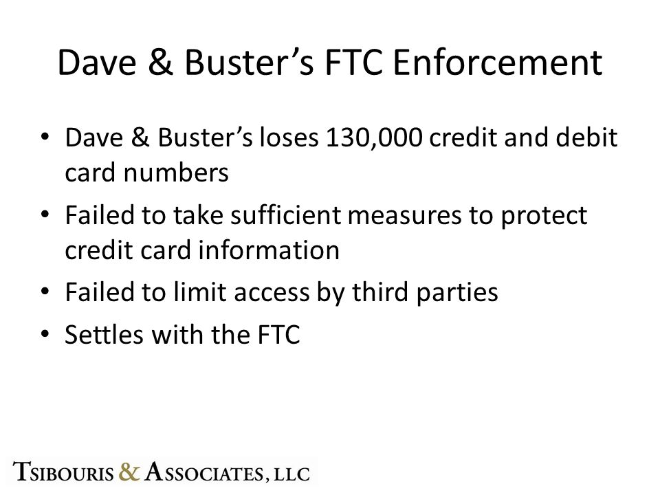 Dave & Busters FTC Enforcement Dave & Busters loses 130,000 credit and debit card numbers Failed to take sufficient measures to protect credit card information Failed to limit access by third parties Settles with the FTC