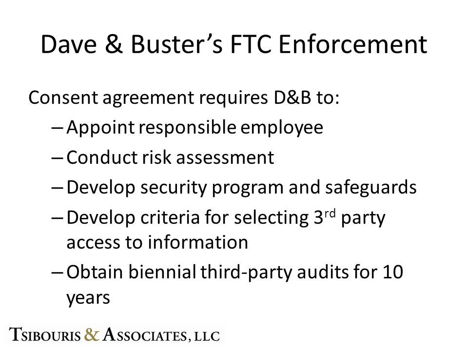 Dave & Busters FTC Enforcement Consent agreement requires D&B to: – Appoint responsible employee – Conduct risk assessment – Develop security program and safeguards – Develop criteria for selecting 3 rd party access to information – Obtain biennial third-party audits for 10 years