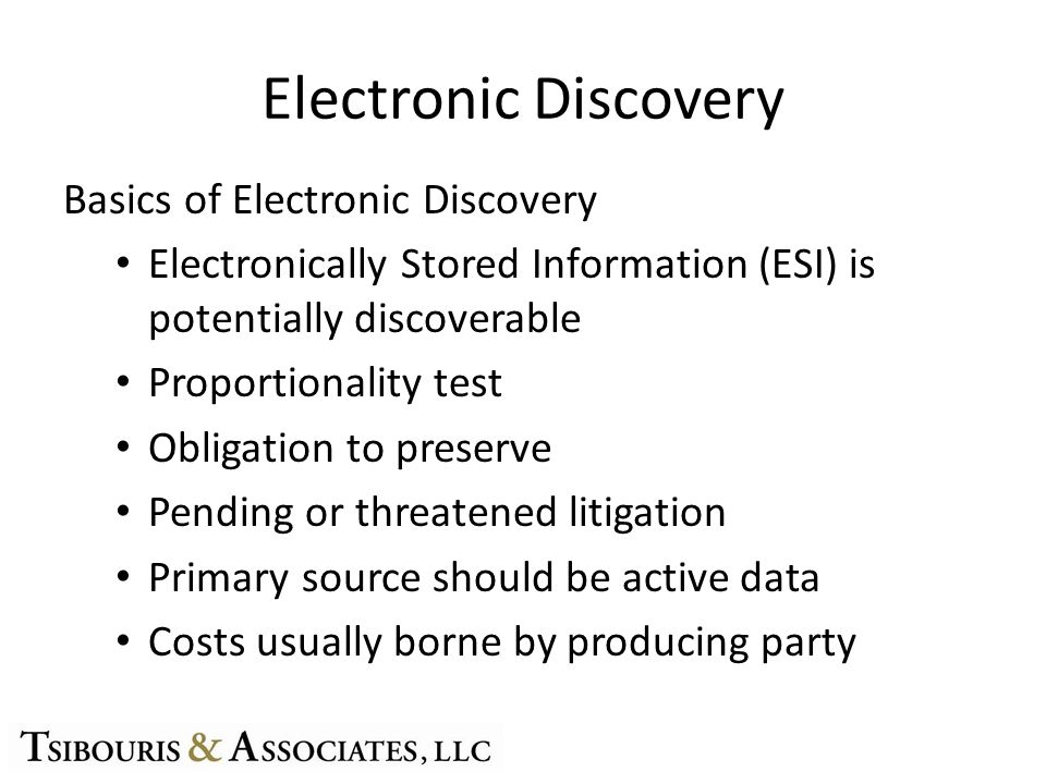 Electronic Discovery Basics of Electronic Discovery Electronically Stored Information (ESI) is potentially discoverable Proportionality test Obligation to preserve Pending or threatened litigation Primary source should be active data Costs usually borne by producing party