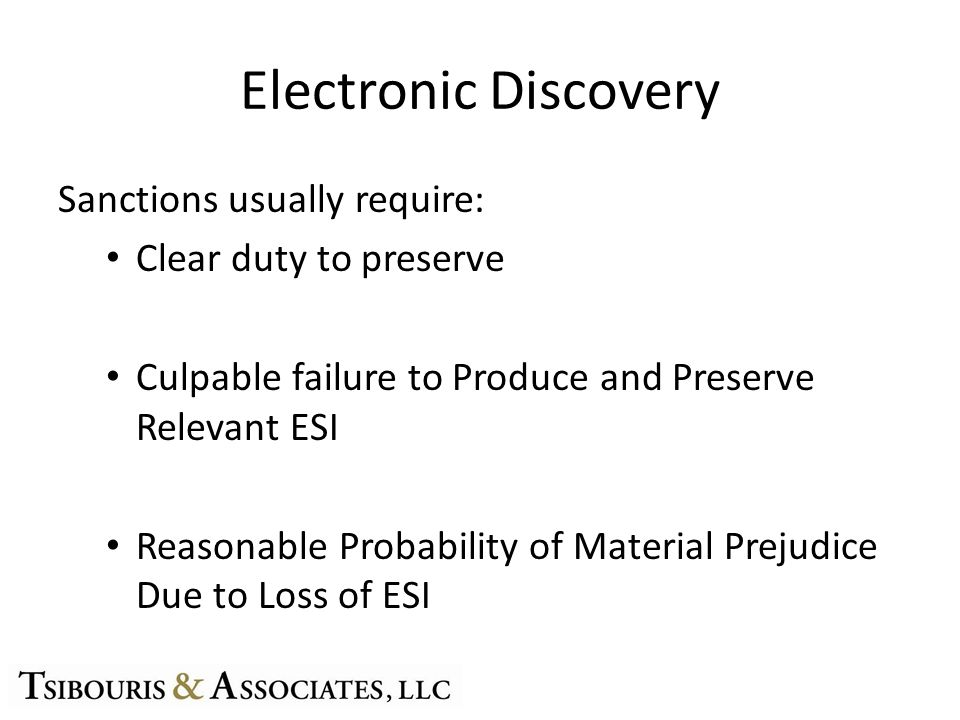 Electronic Discovery Sanctions usually require: Clear duty to preserve Culpable failure to Produce and Preserve Relevant ESI Reasonable Probability of Material Prejudice Due to Loss of ESI