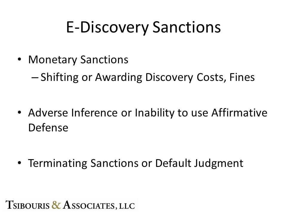 E-Discovery Sanctions Monetary Sanctions – Shifting or Awarding Discovery Costs, Fines Adverse Inference or Inability to use Affirmative Defense Terminating Sanctions or Default Judgment
