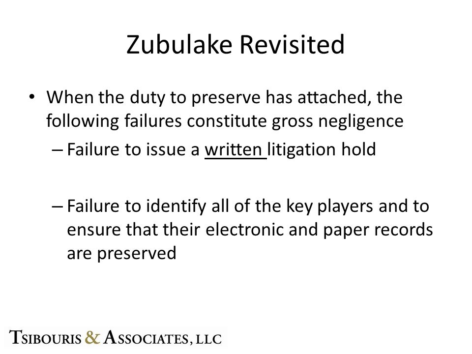 Zubulake Revisited When the duty to preserve has attached, the following failures constitute gross negligence – Failure to issue a written litigation hold – Failure to identify all of the key players and to ensure that their electronic and paper records are preserved