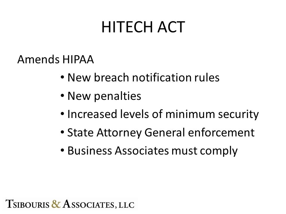 HITECH ACT Amends HIPAA New breach notification rules New penalties Increased levels of minimum security State Attorney General enforcement Business Associates must comply