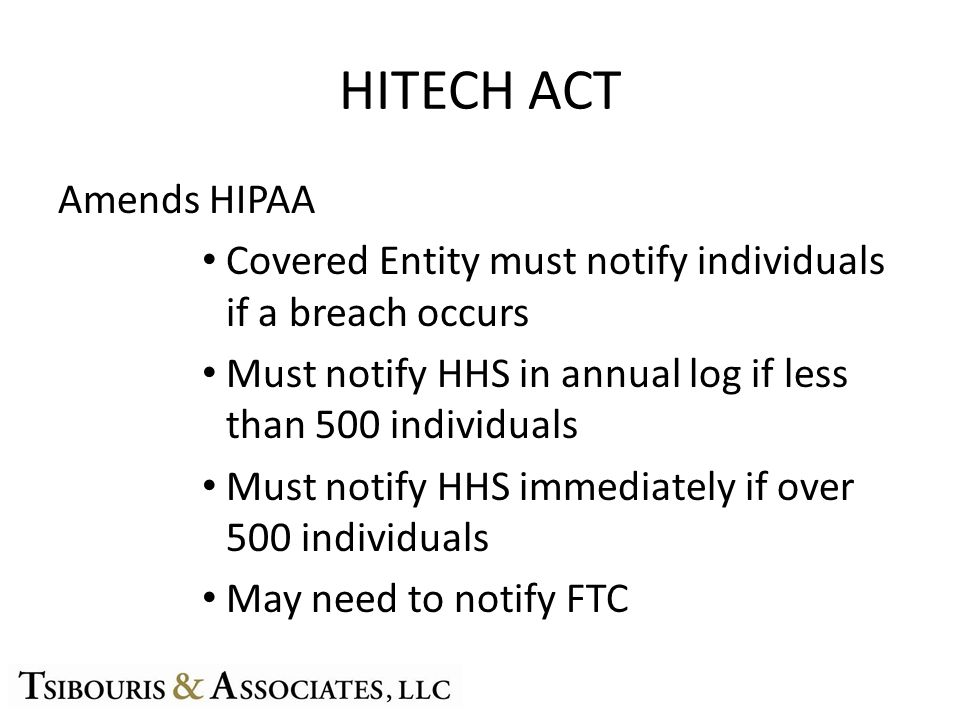 HITECH ACT Amends HIPAA Covered Entity must notify individuals if a breach occurs Must notify HHS in annual log if less than 500 individuals Must notify HHS immediately if over 500 individuals May need to notify FTC