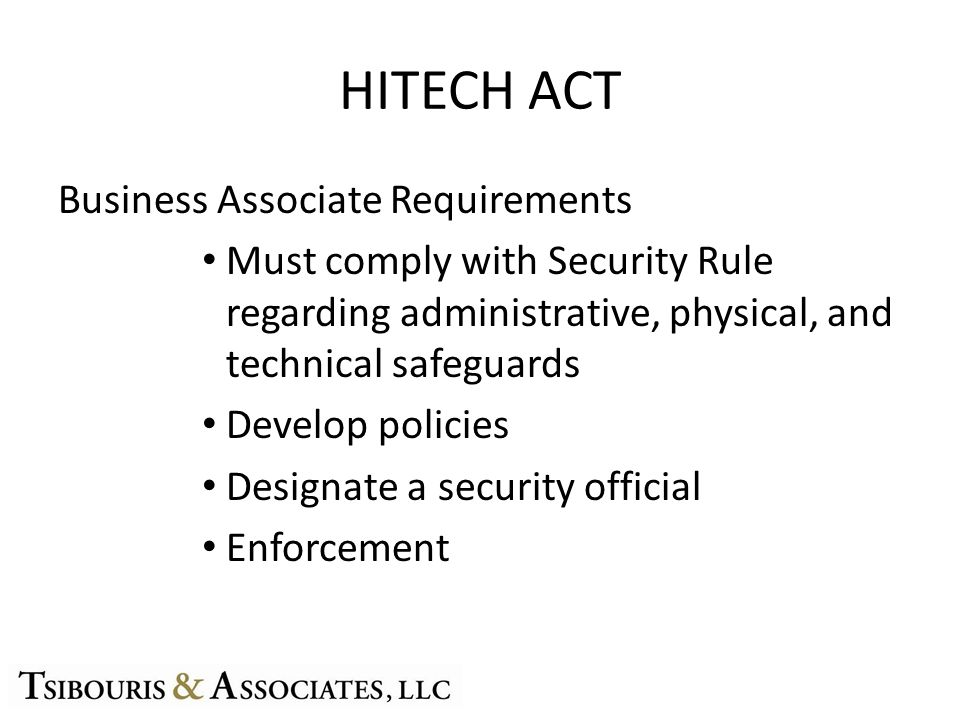 HITECH ACT Business Associate Requirements Must comply with Security Rule regarding administrative, physical, and technical safeguards Develop policies Designate a security official Enforcement