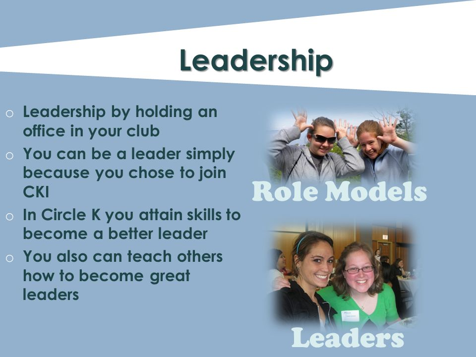 o Leadership by holding an office in your club o You can be a leader simply because you chose to join CKI o In Circle K you attain skills to become a better leader o You also can teach others how to become great leaders Leadership Role Models Leaders