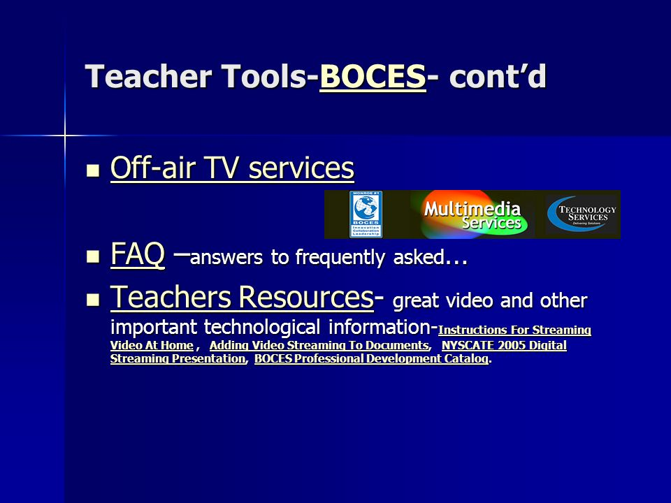 Teacher Tools-BOCES- contd BOCES Off-air TV services Off-air TV services Off-air TV services Off-air TV services FAQ – answers to frequently asked … FAQ – answers to frequently asked … FAQ Teachers Resources- great video and other important technological information- Instructions For Streaming Video At Home, Adding Video Streaming To Documents, NYSCATE 2005 Digital Streaming Presentation, BOCES Professional Development Catalog.
