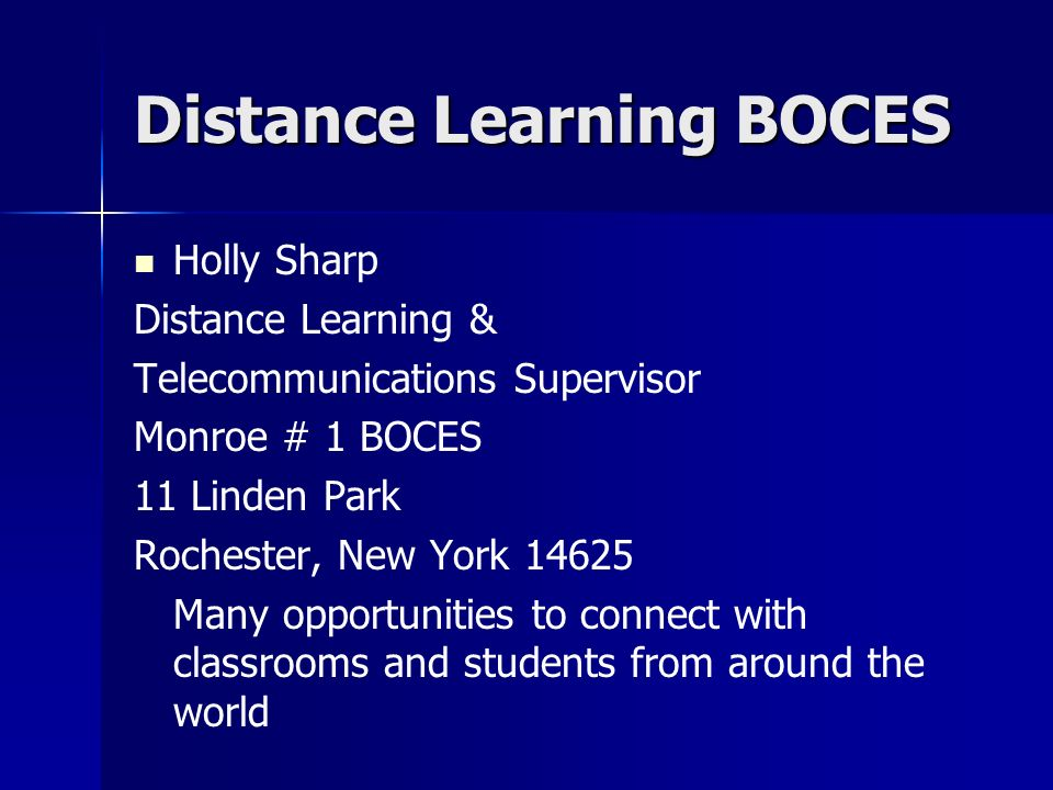 Distance Learning BOCES Holly Sharp Distance Learning & Telecommunications Supervisor Monroe # 1 BOCES 11 Linden Park Rochester, New York Many opportunities to connect with classrooms and students from around the world