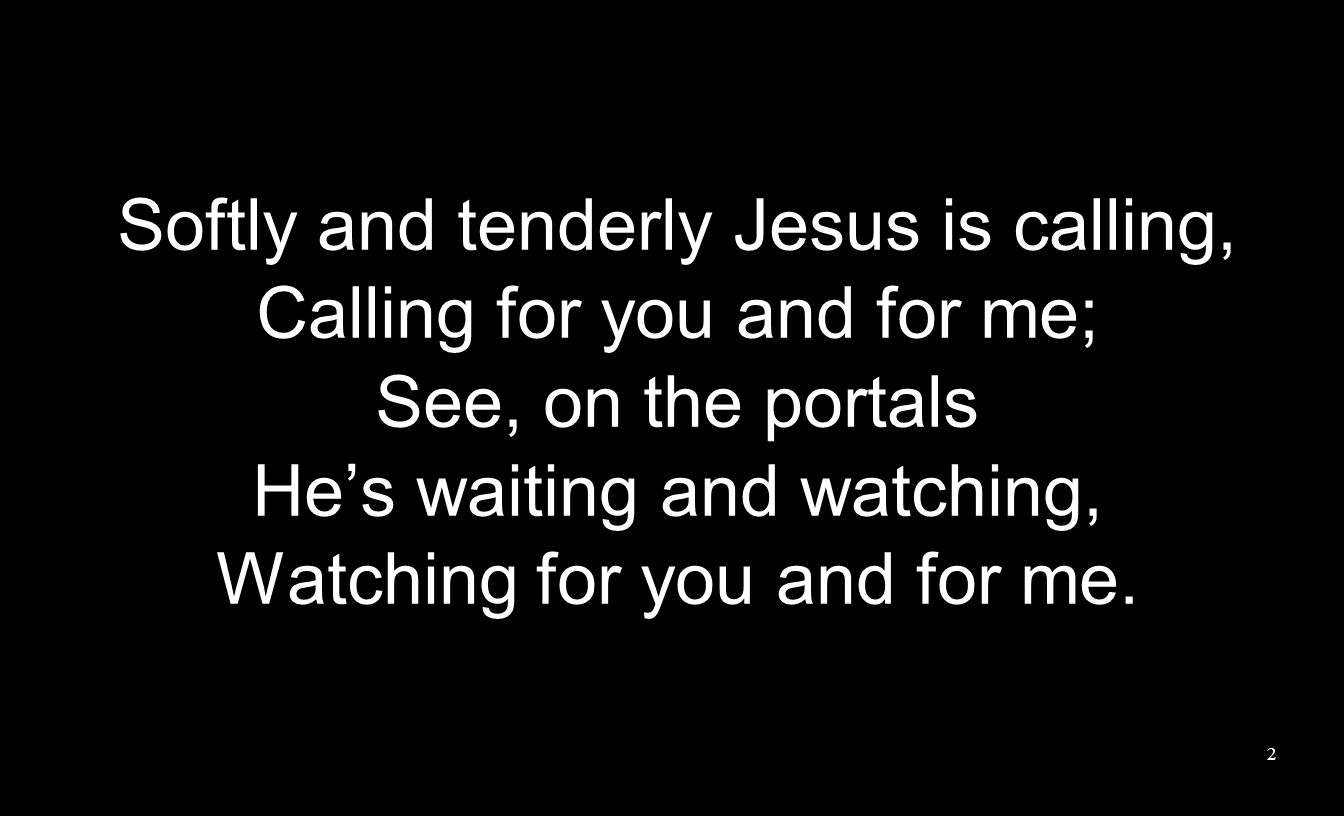 Softly and tenderly Jesus is calling, Calling for you and for me; See, on the portals Hes waiting and watching, Watching for you and for me.