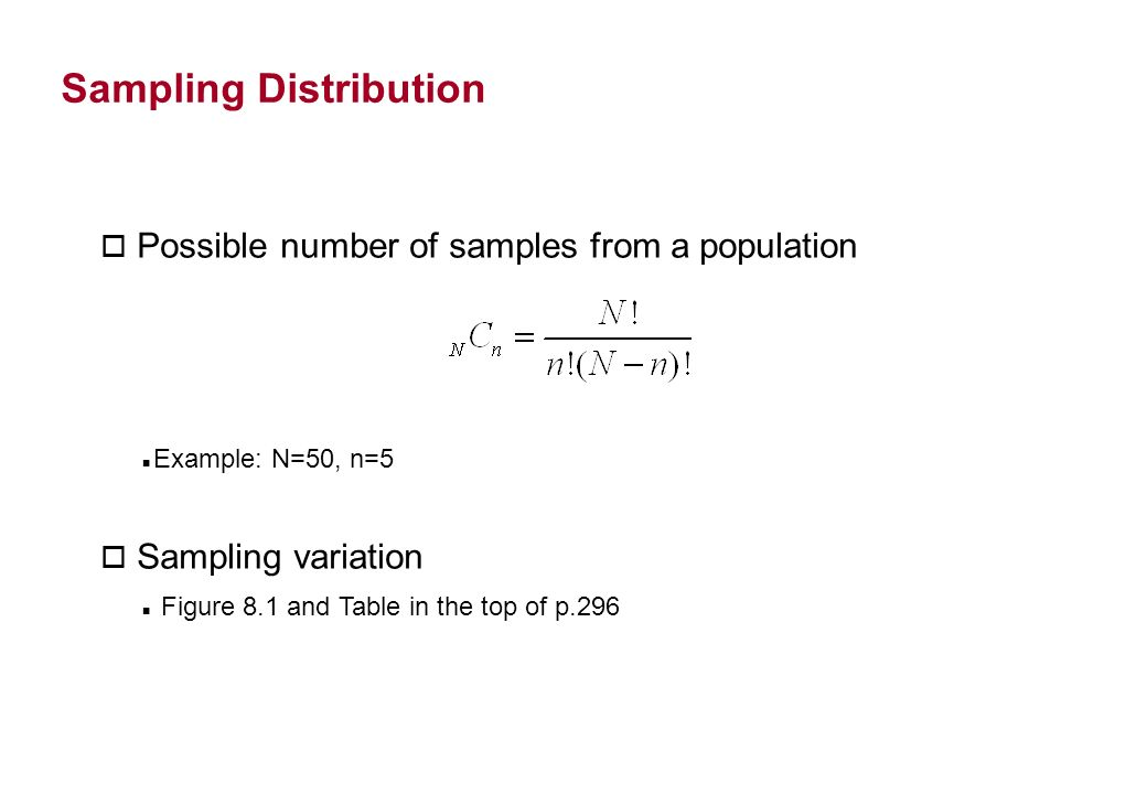 Sampling Distribution o Possible number of samples from a population Example: N=50, n=5 o Sampling variation Figure 8.1 and Table in the top of p.296