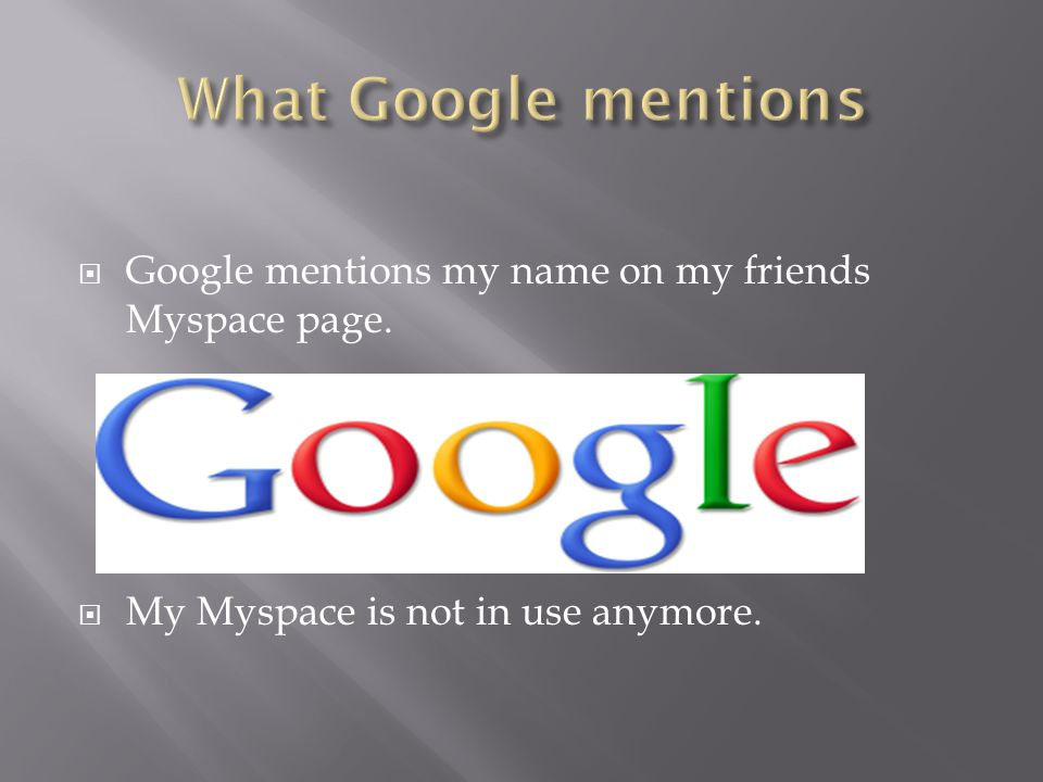 Google mentions my name on my friends Myspace page. My Myspace is not in use anymore.