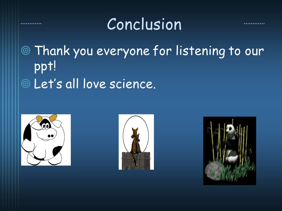 Conclusion Thank you everyone for listening to our ppt! Lets all love science.