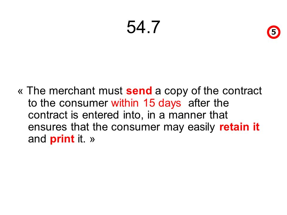 54.7 « The merchant must send a copy of the contract to the consumer within 15 days after the contract is entered into, in a manner that ensures that the consumer may easily retain it and print it.
