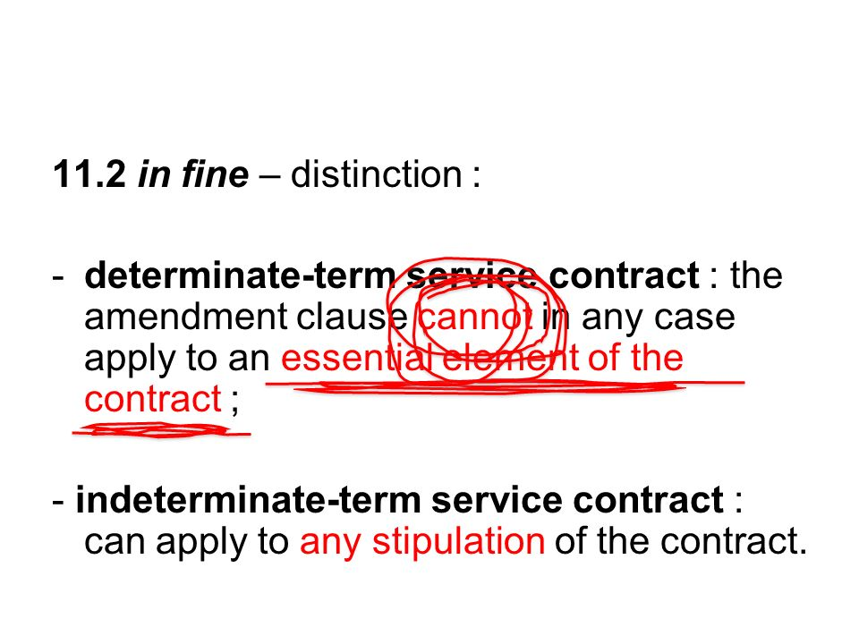11.2 in fine – distinction : -determinate-term service contract : the amendment clause cannot in any case apply to an essential element of the contract ; - indeterminate-term service contract : can apply to any stipulation of the contract.