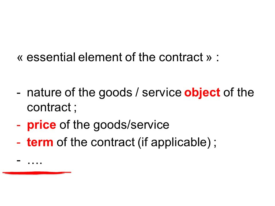 « essential element of the contract » : -nature of the goods / service object of the contract ; -price of the goods/service -term of the contract (if applicable) ; -….