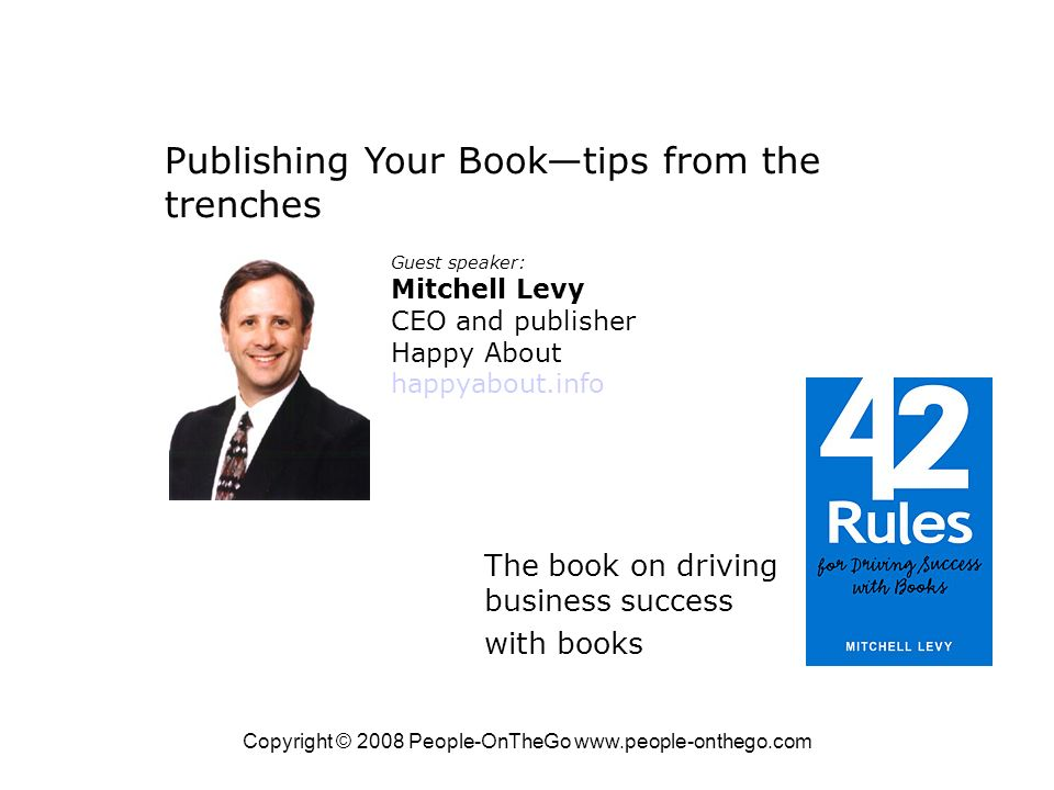 Copyright © 2008 People-OnTheGo   Publishing Your Booktips from the trenches Guest speaker: Mitchell Levy CEO and publisher Happy About happyabout.info The book on driving business success with books