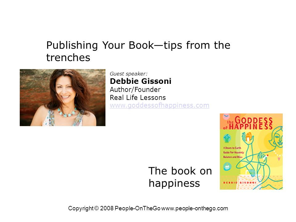 Copyright © 2008 People-OnTheGo   Publishing Your Booktips from the trenches Guest speaker: Debbie Gissoni Author/Founder Real Life Lessons   The book on happiness