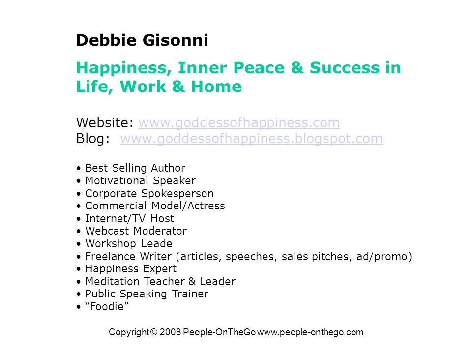 Copyright © 2008 People-OnTheGo   Debbie Gisonni Happiness, Inner Peace & Success in Life, Work & Home Website:   Blog:   Best Selling Author Motivational Speaker Corporate Spokesperson Commercial Model/Actress Internet/TV Host Webcast Moderator Workshop Leade Freelance Writer (articles, speeches, sales pitches, ad/promo) Happiness Expert Meditation Teacher & Leader Public Speaking Trainer Foodie