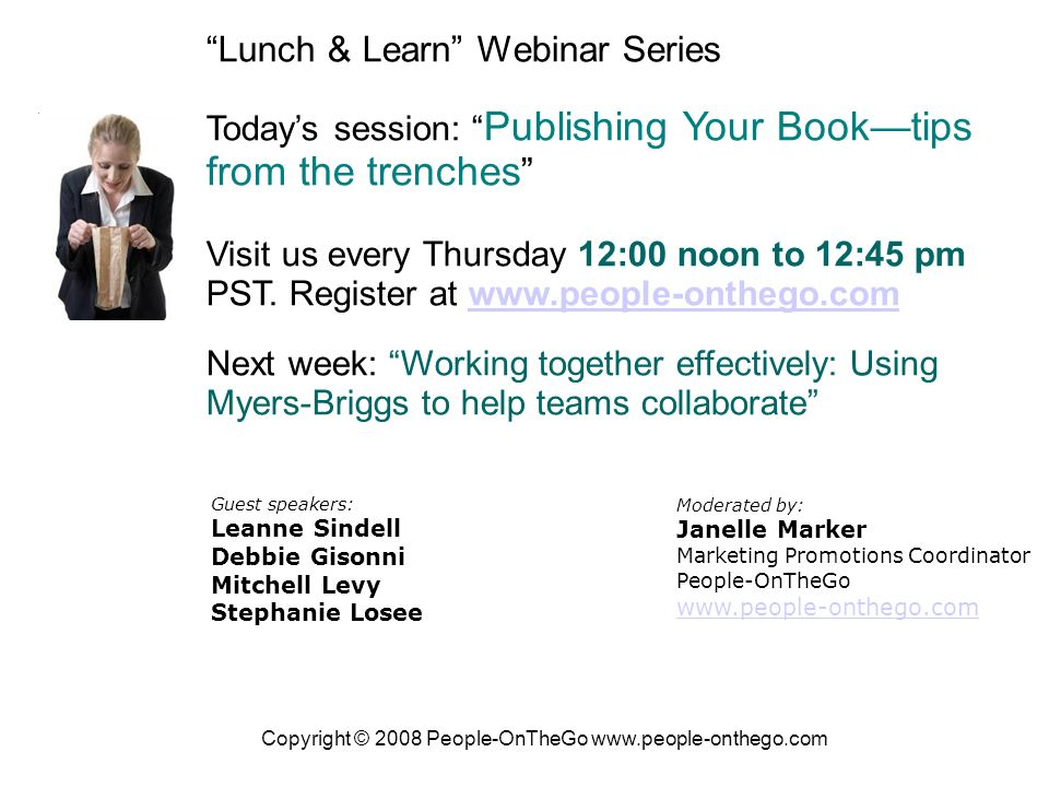 Copyright © 2008 People-OnTheGo   Lunch & Learn Webinar Series Todays session: Publishing Your Booktips from the trenches Visit us every Thursday 12:00 noon to 12:45 pm PST.