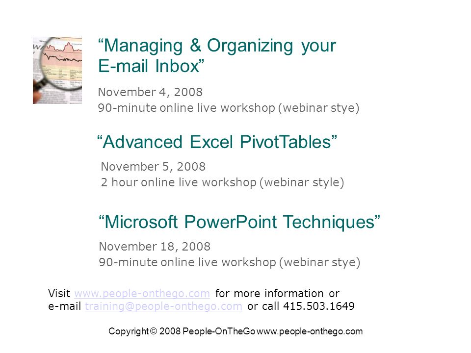 Copyright © 2008 People-OnTheGo   November 4, minute online live workshop (webinar stye) Managing & Organizing your  Inbox Advanced Excel PivotTables November 5, hour online live workshop (webinar style) Visit   for more information orwww.people-onthego.com  or call Microsoft PowerPoint Techniques November 18, minute online live workshop (webinar stye)