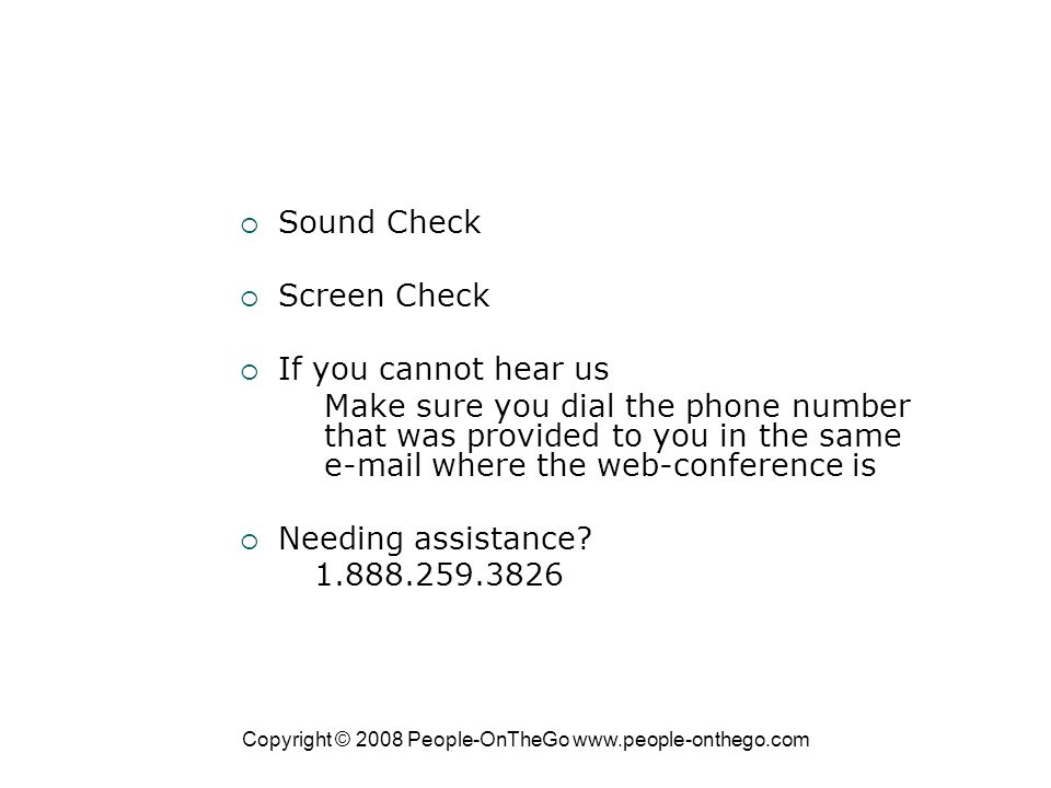 Copyright © 2008 People-OnTheGo   Sound Check Screen Check If you cannot hear us Make sure you dial the phone number that was provided to you in the same  where the web-conference is Needing assistance.