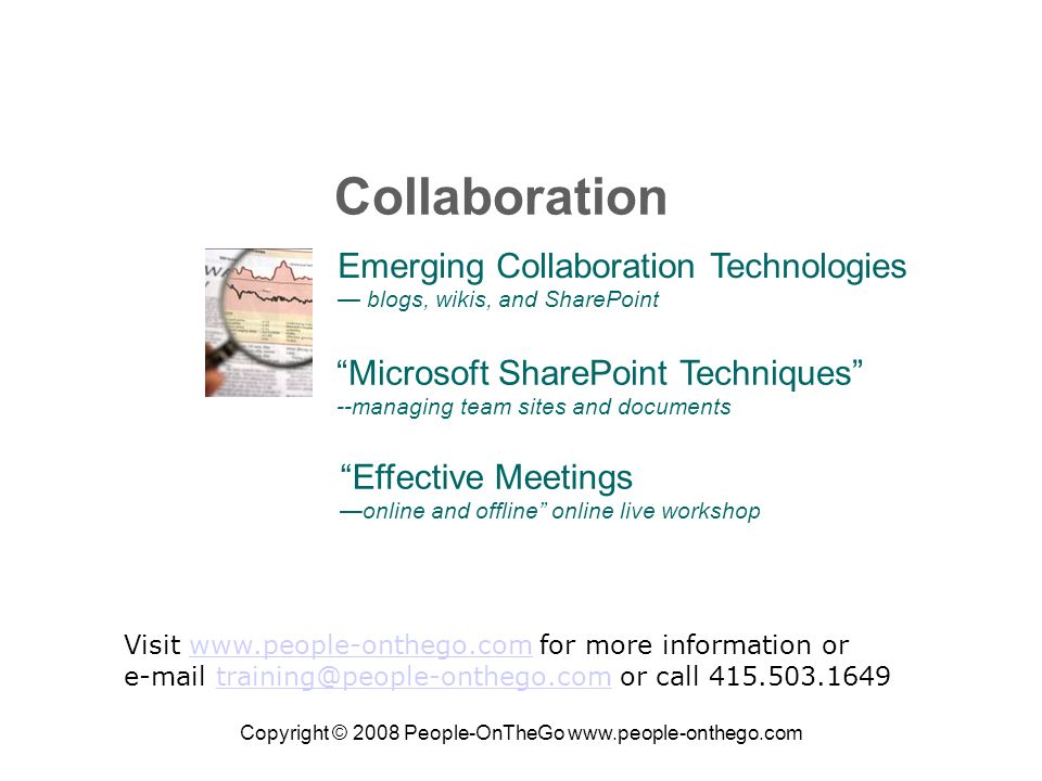 Copyright © 2008 People-OnTheGo   Emerging Collaboration Technologies blogs, wikis, and SharePoint Microsoft SharePoint Techniques --managing team sites and documents Collaboration Visit   for more information orwww.people-onthego.com  or call Effective Meetings online and offline online live workshop
