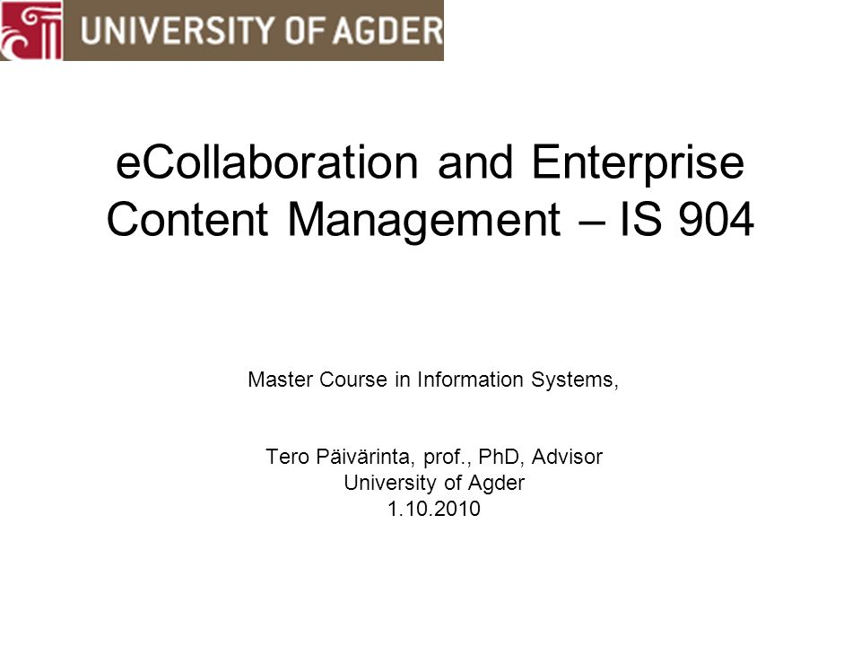 eCollaboration and Enterprise Content Management – IS 904 Master Course in Information Systems, Tero Päivärinta, prof., PhD, Advisor University of Agder 1.10.2010