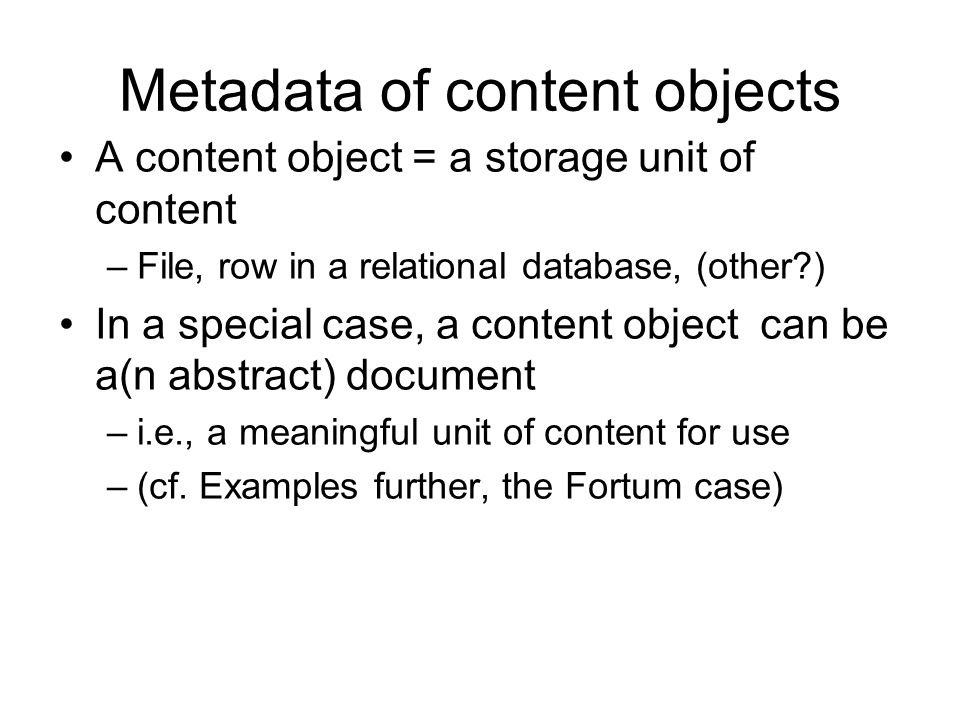Metadata of content objects A content object = a storage unit of content –File, row in a relational database, (other ) In a special case, a content object can be a(n abstract) document –i.e., a meaningful unit of content for use –(cf.