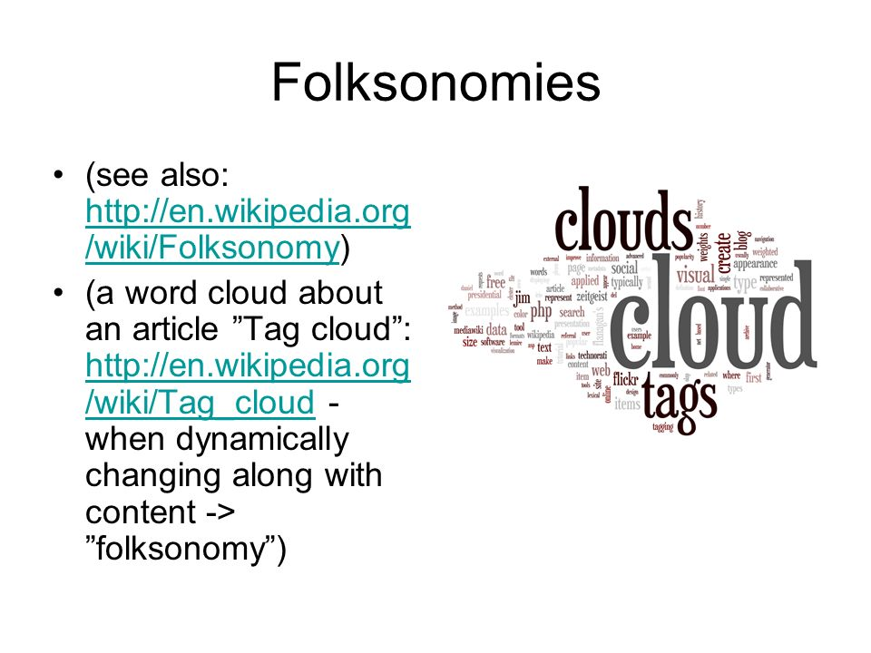 Folksonomies (see also: http://en.wikipedia.org /wiki/Folksonomy) http://en.wikipedia.org /wiki/Folksonomy (a word cloud about an article Tag cloud: http://en.wikipedia.org /wiki/Tag_cloud - when dynamically changing along with content -> folksonomy) http://en.wikipedia.org /wiki/Tag_cloud