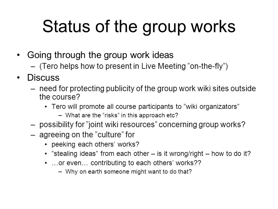 Status of the group works Going through the group work ideas –(Tero helps how to present in Live Meeting on-the-fly) Discuss –need for protecting publicity of the group work wiki sites outside the course.