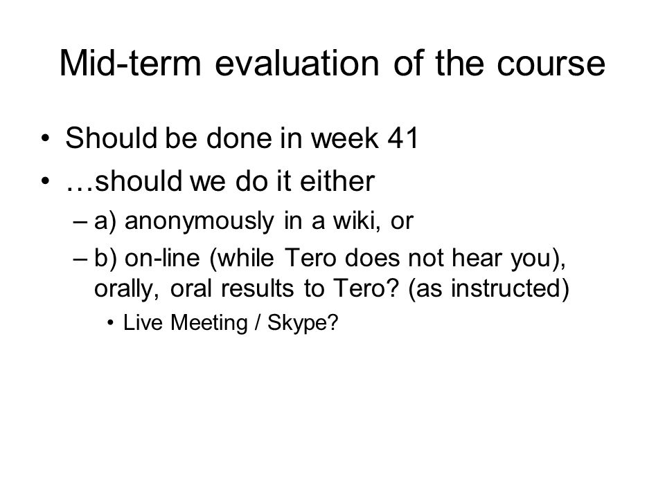 Mid-term evaluation of the course Should be done in week 41 …should we do it either –a) anonymously in a wiki, or –b) on-line (while Tero does not hear you), orally, oral results to Tero.