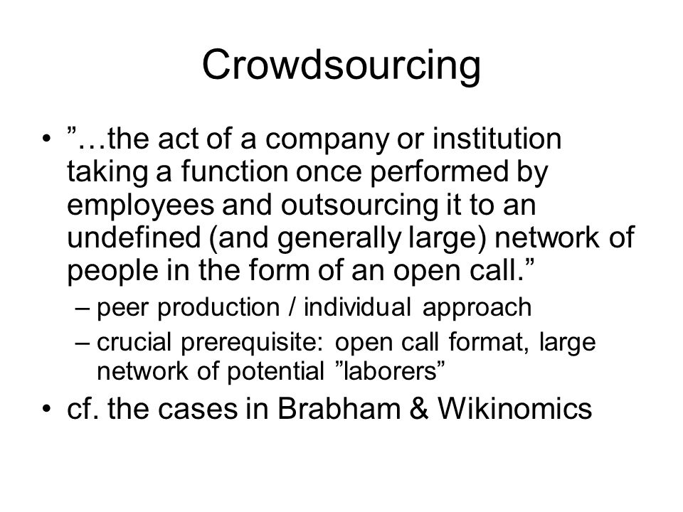 Crowdsourcing …the act of a company or institution taking a function once performed by employees and outsourcing it to an undefined (and generally large) network of people in the form of an open call.