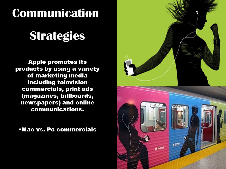 Apple promotes its products by using a variety of marketing media including television commercials, print ads (magazines, billboards, newspapers) and online communications.