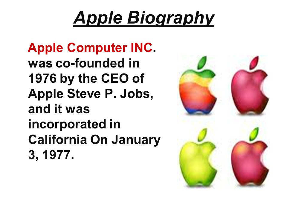 Apple Biography Apple Computer INC. was co-founded in 1976 by the CEO of Apple Steve P.