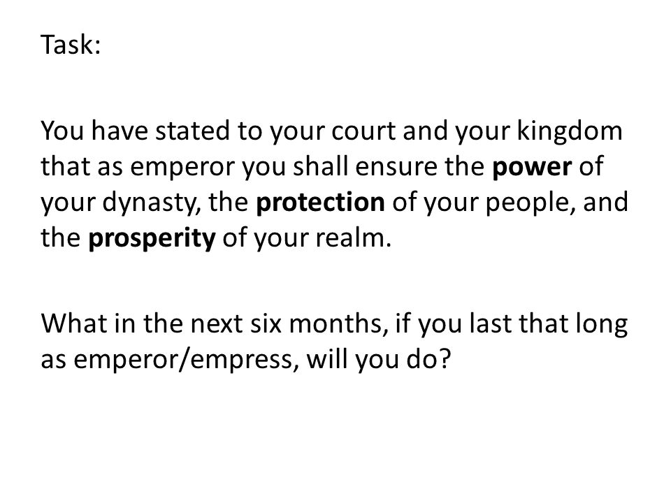 Task: You have stated to your court and your kingdom that as emperor you shall ensure the power of your dynasty, the protection of your people, and the prosperity of your realm.