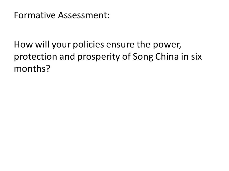 Formative Assessment: How will your policies ensure the power, protection and prosperity of Song China in six months
