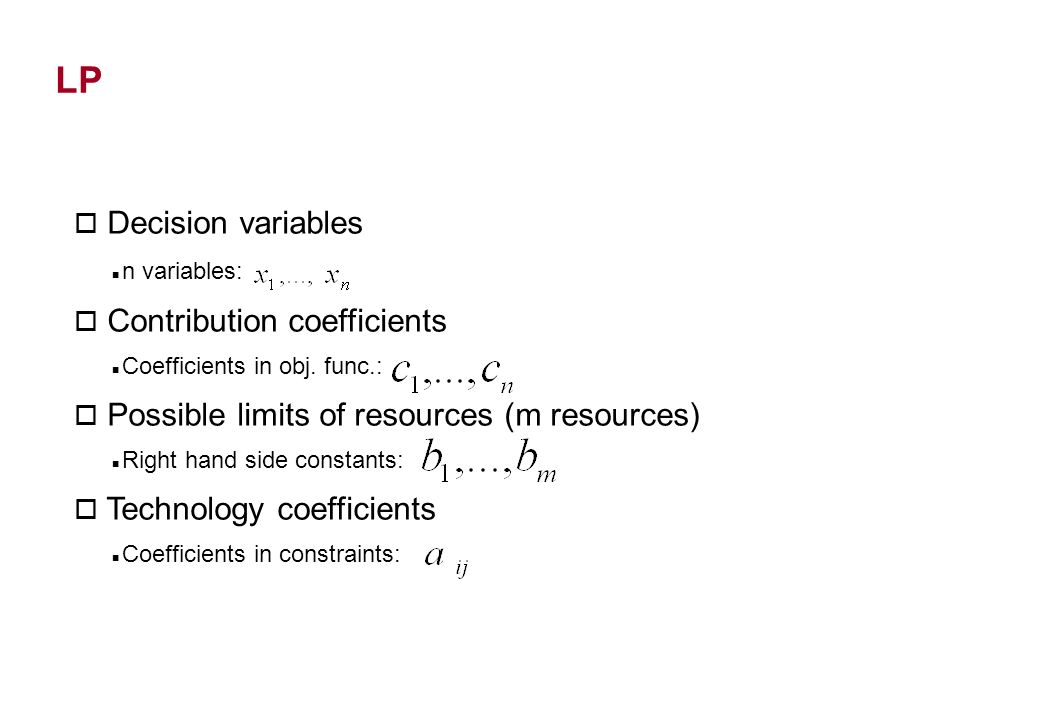 LP o Decision variables n variables: o Contribution coefficients Coefficients in obj.