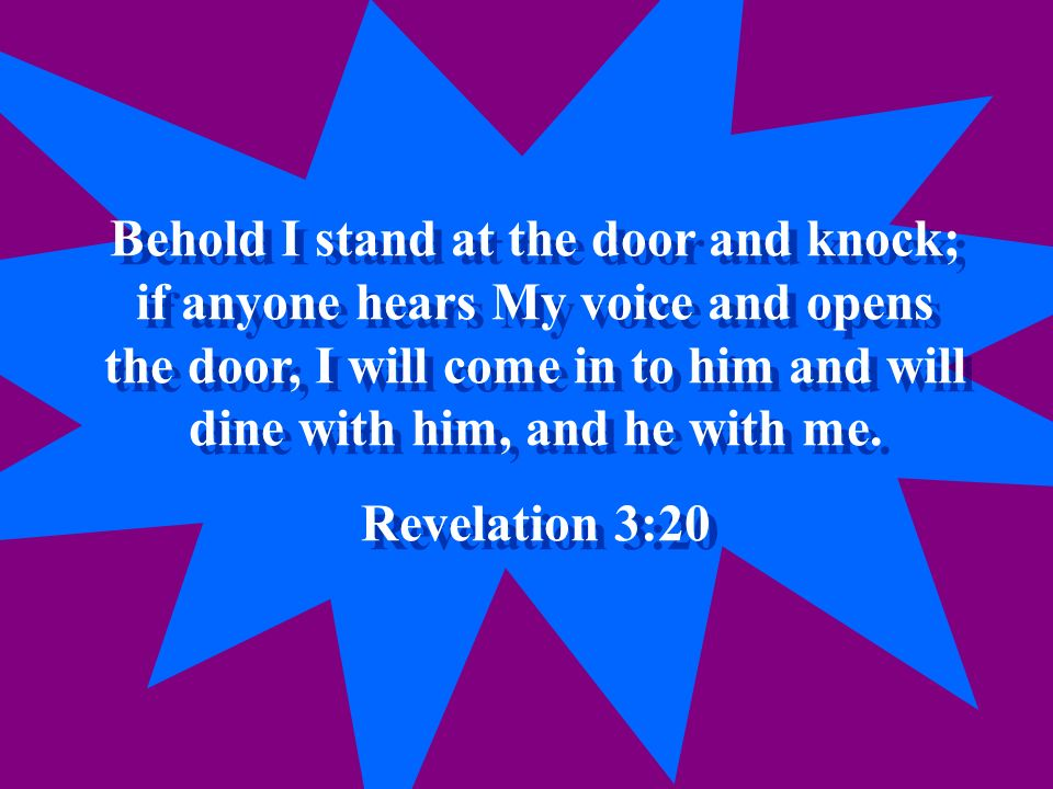 Behold I stand at the door and knock; if anyone hears My voice and opens the door, I will come in to him and will dine with him, and he with me.