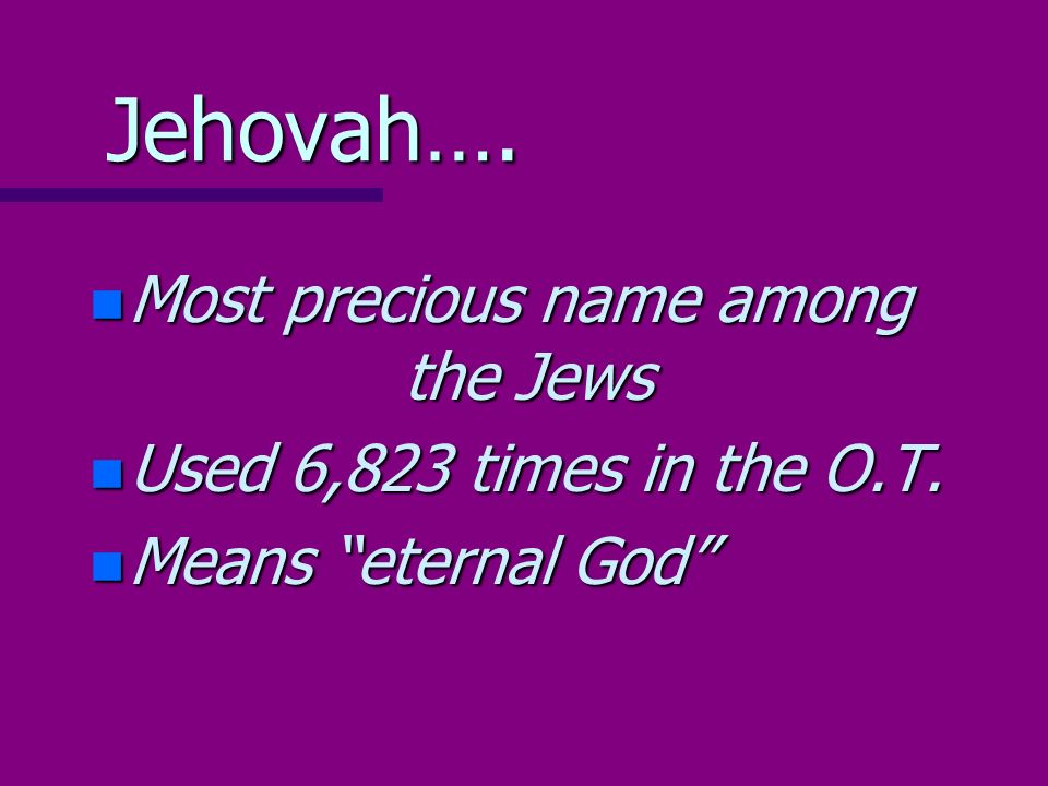 Jehovah…. n Most precious name among the Jews n Used 6,823 times in the O.T. n Means eternal God