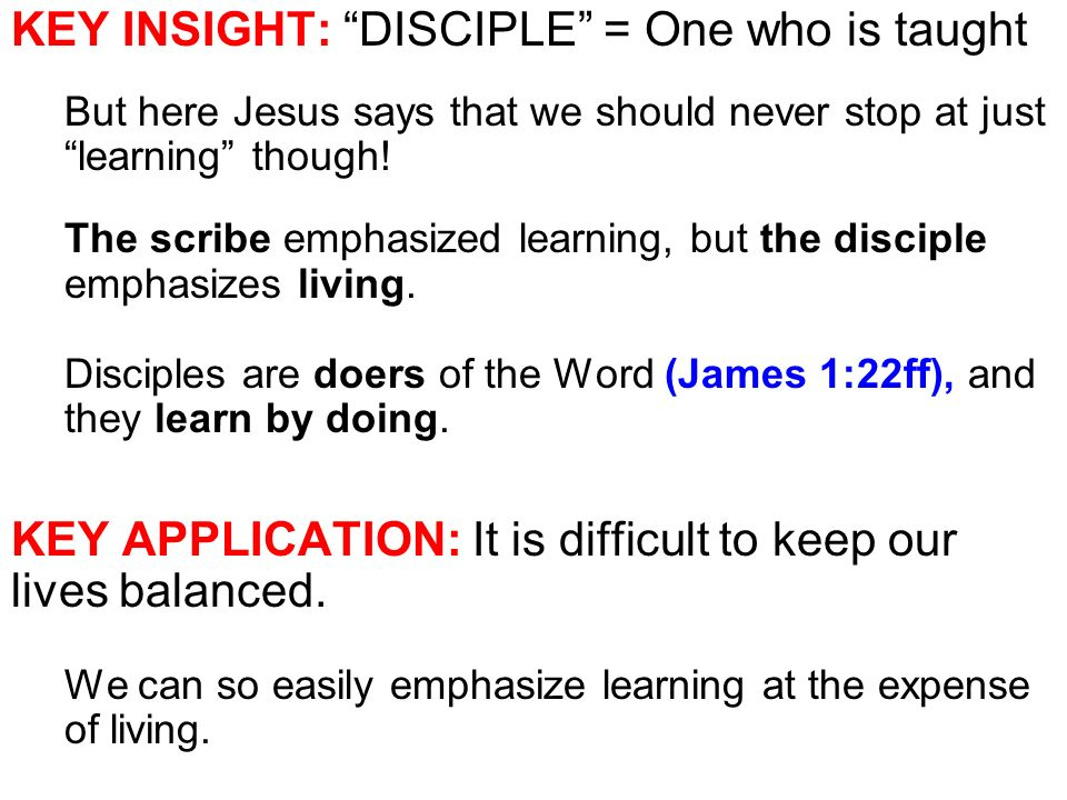 KEY INSIGHT: DISCIPLE = One who is taught But here Jesus says that we should never stop at just learning though.